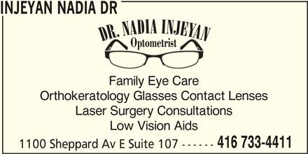 Dr Nadia Injeyan Optometrist (416-733-4411) - Display Ad - Family Eye Care Orthokeratology Glasses Contact Lenses Laser Surgery Consultations Low Vision Aids 416 733-4411 1100 Sheppard Av E Suite 107 ------ INJEYAN NADIA DR DR. NADIA INJEYAN