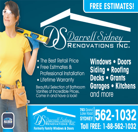 Darrell Sidney Renovations Inc (902-562-1032) - Display Ad - Siding   Roofing Professional Installation Decks   Grants Lifetime Warranty Beautiful Selection of Bathroom Garages   Kitchens Vanities at Incredible Prices, and more Come in and have a look! 793 Grand Lake Road Formerly Family Windows & Doors FREE ESTIMATES! The Best Retail Price Windows   Doors Free Esitmates & 562-1032 SYDNEY Toll FREE: 1-88-562-1032