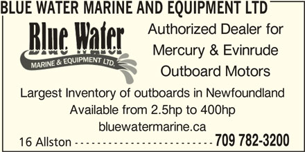 Blue Water Marine And Equipment Ltd (709-782-3200) - Display Ad - BLUE WATER MARINE AND EQUIPMENT LTDBLUE WATER MARINE AN Authorized Dealer for Mercury & Evinrude Outboard Motors Largest Inventory of outboards in Newfoundland Available from 2.5hp to 400hp 709 782-3200 16 Allston ------------------------- bluewatermarine.ca
