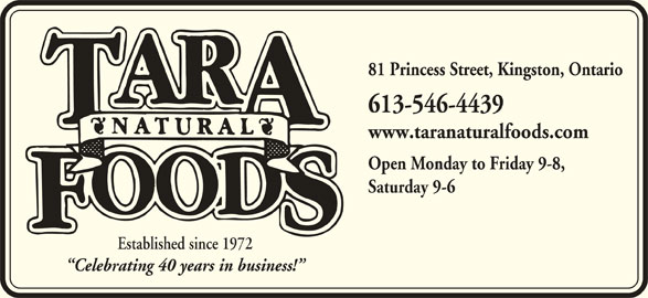 Tara Natural Foods (613-546-4439) - Display Ad - 81 Princess Street, Kingston, Ontario 613-546-4439 www.taranaturalfoods.com Open Monday to Friday 9-8, Saturday 9-6 Established since 1972 Celebrating 40 years in business!