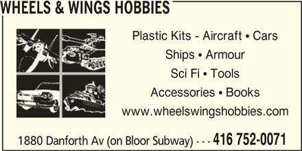 Wheels & Wings Hobbies (416-752-0071) - Display Ad - WHEELS & WINGS HOBBIES Plastic Kits - Aircraft  CarsPlastic Kits - Aircraft  Cars Ships  ArmourShips  Armour Sci Fi  ToolsSci Fi  Tools Accessories  BooksAccessories  Books www.wheelswingshobbies.comwww.wheelswingshobbies.com 416 752-0071 1880 Danforth Av (on Bloor Subway) ---