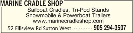 Marine Cradle Shop (905-294-3507) - Display Ad - 52 Ellisview Rd Sutton West -------- www.marinecradleshop.com MARINE CRADLE SHOPMARINE CRADLE SHOP MARINE CRADLE SHOP Sailboat Cradles, Tri-Pod Stands Snowmobile & Powerboat Trailers 905 294-3507