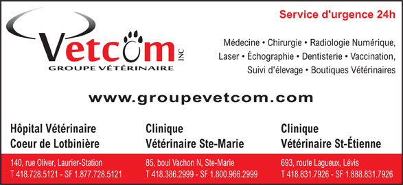 Groupe Vétérinaire Vetcom Inc (418-728-5121) - Annonce illustrée======= - Coeur de Lotbini¯reVétérinaire St-ÉtienneVétérinaire Ste-Marie 693, route Lagueux, Lévis140, rue Oliver, Laurier-Station85, boul Vachon N, Ste-Marie T 418.831.7926 - SF 1.888.831.7926T 418.728.5121 - SF 1.877.728.5121T 418.386.2999 - SF 1.800.966.2999 Service d'urgence 24h Médecine   Chirurgie   Radiologie Numérique, Laser   Échographie   Dentisterie   Vaccination, INC Suivi d'élevage   Boutiques Vétérinaires www.groupevetcom.com Hôpital Vétérinaire Clinique Clinique