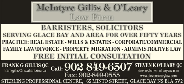 McIntyre Gillis & O'Leary (902-849-6507) - Display Ad - SERVING GLACE BAY AND AREA FOR OVER FIFTY YEARSSERVING GLACE BAY AND AREA FOR OVER FIFTY YEARS PRACTICE: REAL ESTATE - WILLS & ESTATES - CORPORATE/COMMERCIAL FAMILY LAW/DIVORCE - PROPERTY MIGRATION - ADMINISTRATIVE LAW FREE INITIAL CONSULTATIONFREE INITIAL CONSULTATION STEVEN K O'LEARY QC FRANK G GILLIS QC Call: 902 849-6507 Fax: 902-849-0555 www.stevenolearylaw.com STERLING PROFESSIONAL CENTRE,   65 MINTO STREET,  GLACE BAY NS B1A 5V2
