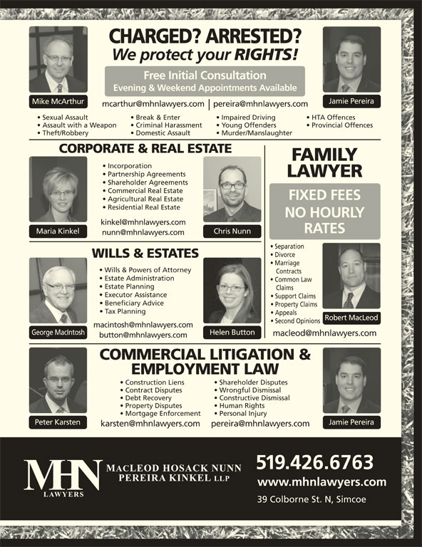 MHN Lawyers (519-426-6763) - Display Ad - CHARGED? ARRESTED? We protect your RIGHTS! Free Initial Consultation Evening & Weekend Appointments Available Jamie Pereira Mike McArthur Sexual Assault Break & Enter Impaired Driving HTA Offences Assault with a Weapon Criminal Harassment Young Offenders Provincial Offences Theft/Robbery Domestic Assault Murder/Manslaughter CORPORATE & REAL ESTATE FAMILY Partnership Agreements LAWYER Shareholder Agreements Commercial Real Estate FIXED FEES Agricultural Real Estate Residential Real Estate NO HOURLY RATES Chris NunnMaria Kinkel Separation Divorce WILLS & ESTATES Marriage Wills & Powers of Attorney Estate Administration Common Law Estate Planning Claims Executor Assistance Support Claims Beneficiary Advice Property Claims Tax Planning Appeals Incorporation Robert MacLeod Second Opinions George MacIntosh Helen Button COMMERCIAL LITIGATION & EMPLOYMENT LAW Shareholder Disputes Construction Liens Wrongful Dismissal Contract Disputes Constructive Dismissal Debt Recovery Human Rights Property Disputes Personal Injury Contracts Mortgage Enforcement Peter Karsten Jamie Pereira 519.426.6763 www.mhnlawyers.com 39 Colborne St. N, Simcoe