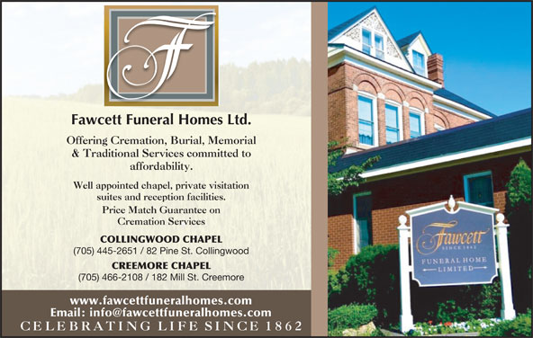 Fawcett Funeral Home (705-445-2651) - Display Ad - Fawcett Funeral Homes Ltd. Offering Cremation, Burial, Memorial & Traditional Services committed to affordability. Well appointed chapel, private visitation suites and reception facilities. Price Match Guarantee on Cremation Services COLLINGWOOD CHAPEL (705) 445-2651 / 82 Pine St. Collingwood CREEMORE CHAPEL (705) 466-2108 / 182 Mill St. Creemore www.fawcettfuneralhomes.com CELEBRATING  LIFE SINCE1862