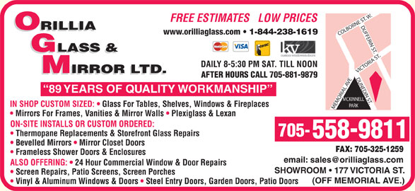 Orillia Glass & Mirror Ltd (705-325-5441) - Display Ad - IRROR LTD. AFTER HOURS CALL 705-881-9879 89 YEARS OF QUALITY WORKMANSHIP IN SHOP CUSTOM SIZED:   Glass For Tables, Shelves, Windows & Fireplaces PARK MEMORIAL AVECOLBORNE ST. W.DUFFERIN ST.VICTORIA ST.DUNEDIN ST.MCKINNELL Mirrors For Frames, Vanities & Mirror Walls   Plexiglass & Lexan ON-SITE INSTALLS OR CUSTOM ORDERED: Thermopane Replacements & Storefront Glass Repairs 705- 558-9811 Bevelled Mirrors   Mirror Closet Doors FAX: 705-325-1259 Frameless Shower Doors & Enclosures ALSO OFFERING:   24 Hour Commercial Window & Door Repairs SHOWROOM   177 VICTORIA ST. Screen Repairs, Patio Screens, Screen Porches (OFF MEMORIAL AVE.) Vinyl & Aluminum Windows & Doors   Steel Entry Doors, Garden Doors, Patio Doors FREE ESTIMATES   LOW PRICES ORILLIA www.orilliaglass.com 1-844-238-1619 GLASS & DAILY 8-5:30 PM SAT. TILL NOON IRROR LTD.