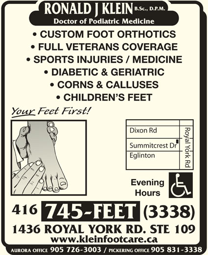 Klein Ronald J DPM (416-745-3338) - Display Ad - RONALD J KLEIN Doctor of Podiatric Medicine CUSTOM FOOT ORTHOTICS FULL VETERANS COVERAGE SPORTS INJURIES / MEDICINE DIABETIC & GERIATRIC CORNS & CALLUSES CHILDREN S FEET Royal York Rd Dixon Rd Summitcrest Dr Eglinton B.Sc., D.P.M. Evening Hours 416 (3338) 745-FEET 1436 ROYAL YORK RD. STE 109 www.kleinfootcare.ca AURORA OFFICE905 726-3003 / PICKERING OFFICE905 831-3338