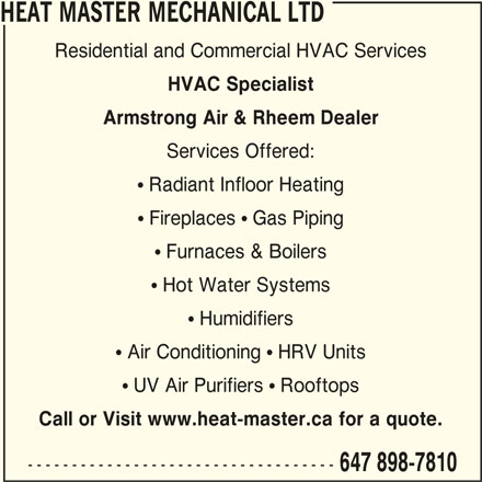 Heat Master Mechanical Ltd (647-898-7810) - Display Ad - HEAT MASTER MECHANICAL LTD Residential and Commercial HVAC Services HVAC Specialist Armstrong Air & Rheem Dealer Services Offered: ! Radiant Infloor Heating ! Fireplaces ! Gas Piping ! Furnaces & Boilers ! Hot Water Systems ! Humidifiers ! Air Conditioning ! HRV Units ! UV Air Purifiers ! Rooftops Call or Visit www.heat-master.ca for a quote. ----------------------------------- 647 898-7810