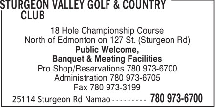 Sturgeon Valley Golf & Country Club (7809736700) - Display Ad - 18 Hole Championship Course North of Edmonton on 127 St. (Sturgeon Rd) Public Welcome, Banquet & Meeting Facilities Pro Shop/Reservations 780 973-6700 Administration 780 973-6705 Fax 780 973-3199  18 Hole Championship Course North of Edmonton on 127 St. (Sturgeon Rd) Public Welcome, Banquet & Meeting Facilities Pro Shop/Reservations 780 973-6700 Administration 780 973-6705 Fax 780 973-3199