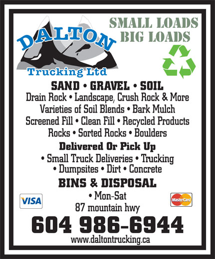 Dalton Trucking Ltd (604-986-6944) - Display Ad - www.daltontrucking.ca SMALL LOADS BIG LOADS SAND   GRAVEL   SOIL Drain Rock   Landscape, Crush Rock & More Varieties of Soil Blends   Bark Mulch Screened Fill   Clean Fill   Recycled Products Rocks   Sorted Rocks   Boulders Delivered Or Pick Up Small Truck Deliveries   Trucking Dumpsites   Dirt   Concrete Mon-Sat 87 mountain hwy BINS & DISPOSAL 604 986-6944