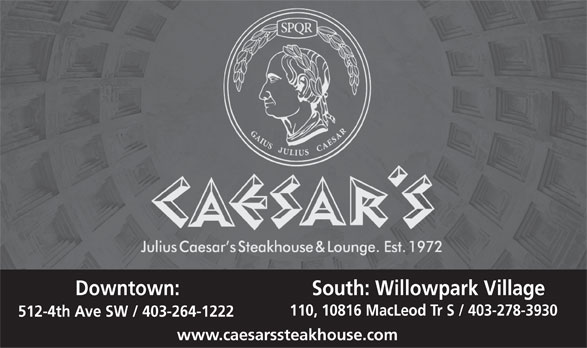Caesar's Steak House (4032641222) - Display Ad - Downtown: South: Willowpark Village 110, 10816 MacLeod Tr S / 403-278-3930 512-4th Ave SW / 403-264-1222 www.caesarssteakhouse.com  Downtown: South: Willowpark Village 110, 10816 MacLeod Tr S / 403-278-3930 512-4th Ave SW / 403-264-1222 www.caesarssteakhouse.com  Downtown: South: Willowpark Village 110, 10816 MacLeod Tr S / 403-278-3930 512-4th Ave SW / 403-264-1222 www.caesarssteakhouse.com