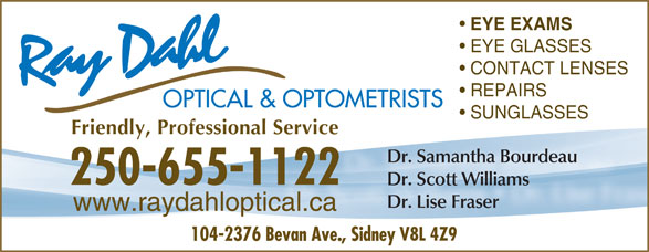 Ray Dahl Optical & Optometrists (250-655-1122) - Display Ad - EYE EXAMS EYE GLASSES REPAIRS CONTACT LENSES OPTICAL & OPTOMETRISTS SUNGLASSES Friendly, Professional Service Dr. Samantha Bourdeau Dr. Scott Williams Dr. Lise Fraser www.raydahloptical.ca