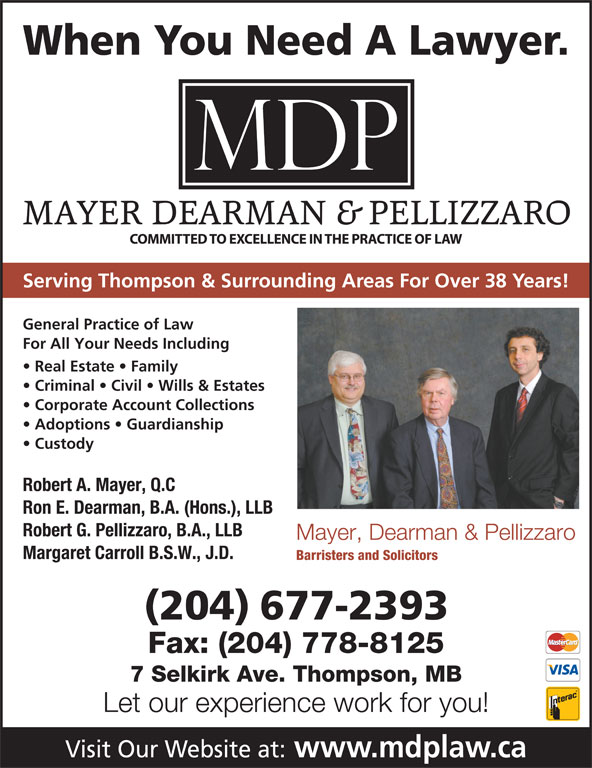 Mayer Dearman & Pellizzaro (2046772393) - Display Ad - When You Need A Lawyer. Serving Thompson & Surrounding Areas For Over 38 Years! General Practice of Law For All Your Needs Including Real Estate   Family Criminal   Civil   Wills & Estates Corporate Account Collections Adoptions   Guardianship Custody Robert A. Mayer, Q.C Ron E. Dearman, B.A. (Hons.), LLB Robert G. Pellizzaro, B.A., LLB Mayer, Dearman & Pellizzaro Margaret Carroll B.S.W., J.D. Barristers and Solicitors (204) 677-2393 Fax: (204) 778-8125 7 Selkirk Ave. Thompson, MB Let our experience work for you! Visit Our Website at: www.mdplaw.ca