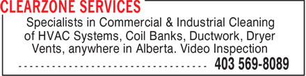 Clearzone Services (403-569-8089) - Display Ad - Specialists in Commercial & Industrial Cleaning of HVAC Systems, Coil Banks, Ductwork, Dryer Vents, anywhere in Alberta. Video Inspection  Specialists in Commercial & Industrial Cleaning of HVAC Systems, Coil Banks, Ductwork, Dryer Vents, anywhere in Alberta. Video Inspection  Specialists in Commercial & Industrial Cleaning of HVAC Systems, Coil Banks, Ductwork, Dryer Vents, anywhere in Alberta. Video Inspection  Specialists in Commercial & Industrial Cleaning of HVAC Systems, Coil Banks, Ductwork, Dryer Vents, anywhere in Alberta. Video Inspection
