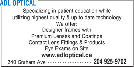 ADL Optical (204-925-9702) - Display Ad - Specializing in patient education while utilizing highest quality & up to date technology We offer: Designer frames with Premium Lenses and Coatings Contact Lens Fittings & Products Eye Exams on Site www.adloptical.ca