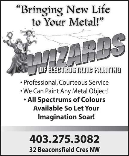 Wizards Of Electrostatic Painting (403-275-3082) - Display Ad - Bringing New Life to Your Metal! Professional, Courteous Service We Can Paint Any Metal Object! All Spectrums of Colours Available So Let Your Imagination Soar! 403.275.3082 32 Beaconsfield Cres NW Bringing New Life to Your Metal! Professional, Courteous Service We Can Paint Any Metal Object! All Spectrums of Colours Available So Let Your Imagination Soar! 403.275.3082 32 Beaconsfield Cres NW  Bringing New Life to Your Metal! Professional, Courteous Service We Can Paint Any Metal Object! All Spectrums of Colours Available So Let Your Imagination Soar! 403.275.3082 32 Beaconsfield Cres NW  Bringing New Life to Your Metal! Professional, Courteous Service We Can Paint Any Metal Object! All Spectrums of Colours Available So Let Your Imagination Soar! 403.275.3082 32 Beaconsfield Cres NW  Bringing New Life to Your Metal! Professional, Courteous Service We Can Paint Any Metal Object! All Spectrums of Colours Available So Let Your Imagination Soar! 403.275.3082 32 Beaconsfield Cres NW