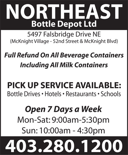 Northeast Bottle Depot Ltd (403-280-1200) - Display Ad - NORTHEAST Bottle Depot Ltd 5497 Falsbridge Drive NE (McKnight Village - 52nd Street & McKnight Blvd) Full Refund On All Beverage Containers Including All Milk Containers PICK UP SERVICE AVAILABLE: Bottle Drives   Hotels   Restaurants   Schools Open 7 Days a Week Mon-Sat: 9:00am-5:30pm Sun: 10:00am - 4:30pm 403.280.1200  NORTHEAST Bottle Depot Ltd 5497 Falsbridge Drive NE (McKnight Village - 52nd Street & McKnight Blvd) Full Refund On All Beverage Containers Including All Milk Containers PICK UP SERVICE AVAILABLE: Bottle Drives   Hotels   Restaurants   Schools Open 7 Days a Week Mon-Sat: 9:00am-5:30pm Sun: 10:00am - 4:30pm 403.280.1200 NORTHEAST Bottle Depot Ltd 5497 Falsbridge Drive NE (McKnight Village - 52nd Street & McKnight Blvd) Full Refund On All Beverage Containers Including All Milk Containers PICK UP SERVICE AVAILABLE: Bottle Drives   Hotels   Restaurants   Schools Open 7 Days a Week Mon-Sat: 9:00am-5:30pm Sun: 10:00am - 4:30pm 403.280.1200 NORTHEAST Bottle Depot Ltd 5497 Falsbridge Drive NE (McKnight Village - 52nd Street & McKnight Blvd) Full Refund On All Beverage Containers Including All Milk Containers PICK UP SERVICE AVAILABLE: Bottle Drives   Hotels   Restaurants   Schools Open 7 Days a Week Mon-Sat: 9:00am-5:30pm Sun: 10:00am - 4:30pm 403.280.1200