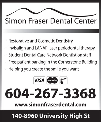 Simon Fraser Dental (6042673368) - Display Ad - - Restorative and Cosmetic Dentistry - Invisalign and LANAP laser periodontal therapy - Student Dental Care Network Dentist on staff - Free patient parking in the Cornerstone Building - Helping you create the smile you want 604-267-3368 www.simonfraserdental.com 140-8960 University High St - Restorative and Cosmetic Dentistry - Invisalign and LANAP laser periodontal therapy - Student Dental Care Network Dentist on staff - Free patient parking in the Cornerstone Building - Helping you create the smile you want 604-267-3368 www.simonfraserdental.com 140-8960 University High St