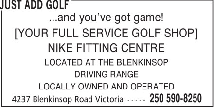 Just Add Golf (250-590-8250) - Display Ad - ...and you've got game! [YOUR FULL SERVICE GOLF SHOP] NIKE FITTING CENTRE LOCATED AT THE BLENKINSOP DRIVING RANGE LOCALLY OWNED AND OPERATED