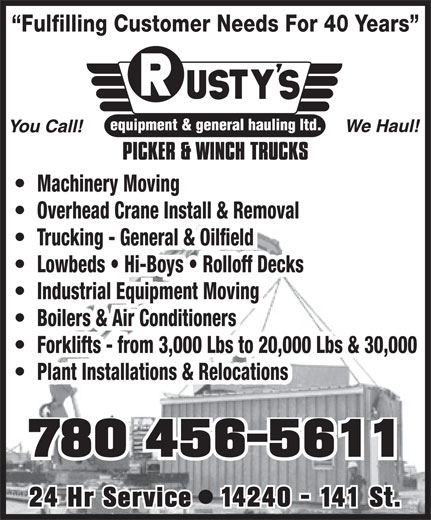 Rusty's Equipment & General Hauling Ltd (780-456-5611) - Display Ad - Fulfilling Customer Needs For 40 Years Machinery Moving Overhead Crane Install & Removal Trucking - General & Oilfield Lowbeds   Hi-Boys   Rolloff Decks Industrial Equipment Moving Boilers & Air Conditioners Forklifts - from 3,000 Lbs to 20,000 Lbs & 30,000 Plant Installations & Relocations 780 456-5611 24 Hr Service   14240 - 141 St.