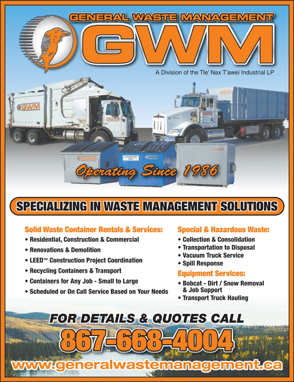 General Waste Management (867-668-4004) - Display Ad - TNAGEMENMATWASAL RNEE GENERAL WASTE MANAGEMENTGE A Division of the Tle  Nax T awei Industrial LP Operating Since 1986 SPECIALIZING IN WASTE MANAGEMENT SOLUTIONS Solid Waste Container Rentals & Services: Special & Hazardous Waste: Residential, Construction & Commercial Collection & Consolidation Transportation to Disposal Renovations & Demolition Vacuum Truck Service LEED Construction Project Coordination Spill Response Recycling Containers & Transport Equipment Services: Containers for Any Job - Small to Large Bobcat - Dirt / Snow Removal & Job Support Scheduled or On Call Service Based on Your Needs Transport Truck Hauling FOR DETAILS & QUOTES CALL 867-668-4004 www.generalwastemanagement.ca