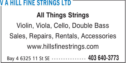 V A Hill Fine Strings Ltd (403-640-3773) - Display Ad - All Things Strings Violin, Viola, Cello, Double Bass Sales, Repairs, Rentals, Accessories www.hillsfinestrings.com  All Things Strings Violin, Viola, Cello, Double Bass Sales, Repairs, Rentals, Accessories www.hillsfinestrings.com