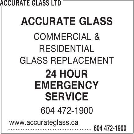 Accurate Glass Ltd (604-472-1900) - Display Ad - ACCURATE GLASS COMMERCIAL & RESIDENTIAL GLASS REPLACEMENT 24 HOUR EMERGENCY SERVICE 604 472-1900 www.accurateglass.ca  ACCURATE GLASS COMMERCIAL & RESIDENTIAL GLASS REPLACEMENT 24 HOUR EMERGENCY SERVICE 604 472-1900 www.accurateglass.ca