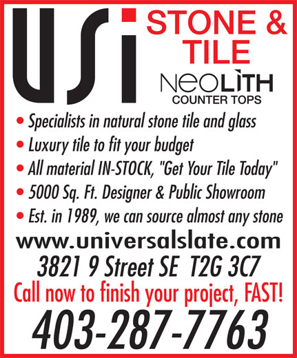 "Universal Slate International Inc (4032877763) - Display Ad - STONE & TILE Specialists in natural stone tile and glass Luxury tile to fit your budget All material IN-STOCK, ""Get Your Tile Today"" 5000 Sq. Ft. Designer & Public Showroom Est. in 1989, we can source almost any stone www.universalslate.com 3821 9 Street SE  T2G 3C7 Call now to finish your project, FAST! 403-287-7763"
