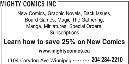 Mighty Comics Inc (204-284-2210) - Display Ad - MIGHTY COMICS INC New Comics, Graphic Novels, Back Issues, Board Games, Magic The Gathering, Manga, Miniatures, Special Orders, Subscriptions Learn how to save 25% on New Comics www.mightycomics.ca ------- 1104 Corydon Ave Winnipeg 204 284-2210