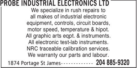 Probe Industrial Electronics Ltd (204-885-9320) - Display Ad - We specialize in rush repairs to all makes of industrial electronic equipment, controls, circuit boards, motor speed, temperature & hipot. All graphic arts eqpt. & instruments. All electronic test-lab instruments. NRC traceable calibration services. We warranty our parts and labour.