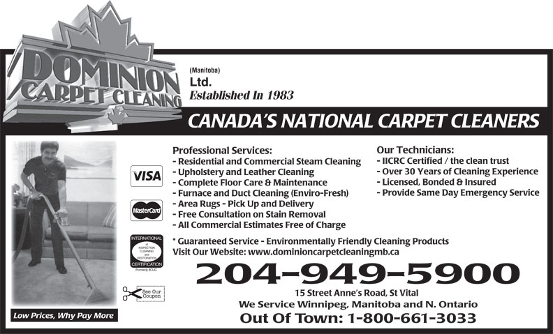 Dominion Carpet Cleaning Ltd (204-949-5900) - Display Ad - (Manitoba) Ltd. Established In 1983 CANADA S NATIONAL CARPET CLEANERS Our Technicians: Professional Services: - IICRC Certified / the clean trust - Residential and Commercial Steam Cleaning - Over 30 Years of Cleaning Experience - Upholstery and Leather Cleaning - Licensed, Bonded & Insured - Complete Floor Care & Maintenance - Provide Same Day Emergency Service - Furnace and Duct Cleaning (Enviro-Fresh) - Area Rugs - Pick Up and Delivery - Free Consultation on Stain Removal - All Commercial Estimates Free of Charge INTERNATIONAL * Guaranteed Service - Environmentally Friendly Cleaning Products of INSPECTION CLEANING Visit Our Website: www.dominioncarpetcleaningmb.ca and RESTORATION CERTIFICATION Formerly IICUC 204-949-5900 15 Street Anne s Road, St Vital We Service Winnipeg, Manitoba and N. Ontario Low Prices, Why Pay More Out Of Town: 1-800-661-3033