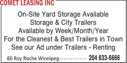 Comet Leasing Inc (204-633-6666) - Display Ad - On-Site Yard Storage Available Storage & City Trailers Available by Week/Month/Year For the Cleanest & Best Trailers in Town See our Ad under Trailers - Renting