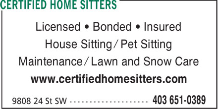 Certified Home Sitters (403-651-0389) - Display Ad - Licensed • Bonded • Insured House Sitting / Pet Sitting Maintenance / Lawn and Snow Care www.certifiedhomesitters.com