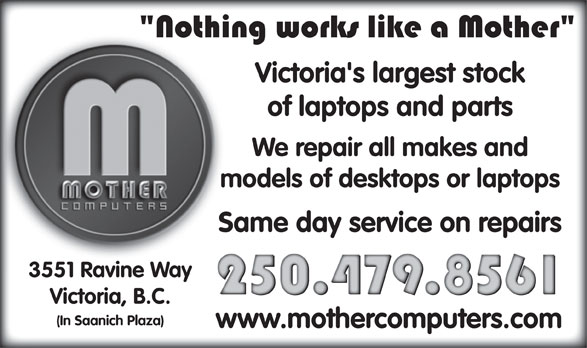 Mother Computers (250-479-8561) - Display Ad - Victoria's largest stock of laptops and parts We repair all makes and models of desktops or laptops Same day service on repairs 3551 Ravine Way Victoria, B.C. (In Saanich Plaza) www.mothercomputers.com
