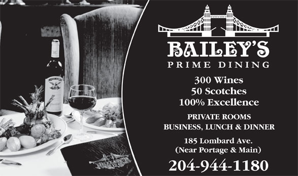 Bailey's Restaurant & Bar (2049441180) - Display Ad - 300 Wines 50 Scotches 100% Excellence PRIVATE ROOMS BUSINESS, LUNCH & DINNER 185 Lombard Ave. (Near Portage & Main) 204-944-1180