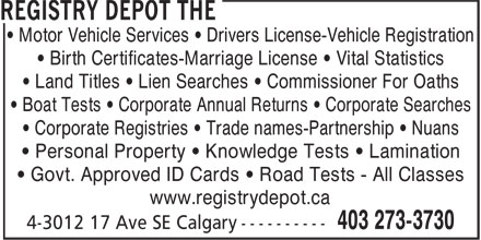 The Registry Depot (403-273-3730) - Display Ad - • Motor Vehicle Services • Drivers License-Vehicle Registration • Birth Certificates-Marriage License • Vital Statistics • Land Titles • Lien Searches • Commissioner For Oaths • Boat Tests • Corporate Annual Returns • Corporate Searches • Corporate Registries • Trade names-Partnership • Nuans • Personal Property • Knowledge Tests • Lamination • Govt. Approved ID Cards • Road Tests - All Classes www.registrydepot.ca