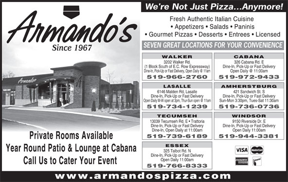 Armando's Pizza - Display Ad - 421 Sandwich St. S Dine-In, Pick-Up or Fast Delivery Sun-Mon 3:30pm, Tues-Sat 11:30am 519-734-1239 519-736-0736 TECUMSEH WINDSOR 13039 Tecumseh Rd. E   Trattoria 9150 Riverside Dr. E Dine-In, Pick-Up or Fast Delivery Dine-In, Open Daily at 11:00am Open Daily 11:00am 519-739-6189 519-944-3381 Private Rooms Available ESSEX Year Round Patio & Lounge at Cabana 325 Talbot Rd. N Dine-In, Pick-Up or Fast Delivery Open Daily 11:00am Call Us to Cater Your Event 519-766-8333 www.armandospizza.com We're Not Just Pizza...Anymore! Fresh Authentic Italian Cuisine Appetizers   Salads   Paninis Gourmet Pizzas   Desserts   Entrees   Licensed SEVEN GREAT LOCATIONS FOR YOUR CONVENIENCE Since 1967 WALKER CABANA 3202 Walker Rd. 326 Cabana Rd. E (1 Block South of E.C. Row Expressway) Dine-In, Pick-Up or Fast Delivery 519-966-2760 519-972-9433 AMHERSTBURG LASALLE 6146 Malden Rd, Lasalle