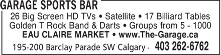 Garage Sports Bar (4032626762) - Display Ad - 26 Big Screen HD TVs • Satellite • 17 Billiard Tables Golden T Rock Band & Darts • Groups from 5 - 1000 EAU CLAIRE MARKET • www.The-Garage.ca