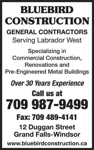 Bluebird Construction (709-489-5403) - Display Ad - BLUEBIRD CONSTRUCTION GENERAL CONTRACTORS Serving Labrador West Specializing in Commercial Construction, Renovations and Pre-Engineered Metal Buildings Over 30 Years Experience Call us at 709 987-9499 Fax: 709 489-4141 12 Duggan Street Grand Falls-Windsor www.bluebirdconstruction.ca