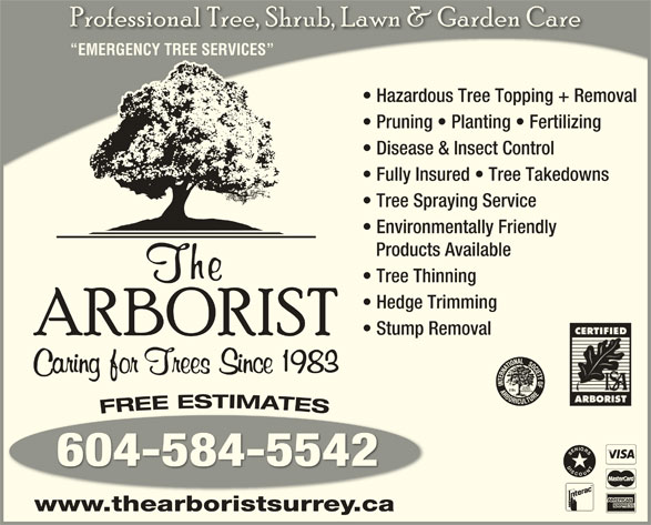 The Arborist (604-584-5542) - Display Ad - EMERGENCY TREE SERVICES Hazardous Tree Topping + Removal  Hazardous Tree Topping + Removal Pruning   Planting   Fertilizing  Pruning   Planting   Fertilizing Disease & Insect Control  Disease & Insect Control Fully Insured   Tree Takedowns  Fully Insured   Tree Takedowns Tree Spraying Service Environmentally Friendly Products Available Tree Thinning Hedge Trimming Stump Removal 604-584-5542 DISCOUNTSENIORS www.thearboristsurrey.ca