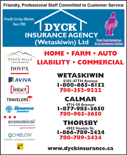 Dyck Insurance Agency (Wetaskiwin) Ltd (780-420-6183) - Display Ad - Proudly Serving Albertans Since 1980 WETASKIWIN 5105-47TH Avenue 1-800-665-6152 780-352-9222 CALMAR 4714-50 Avenue 1-877-985-3650 780-985-3650 THORSBY 4902 Hankin St. 1-866-789-2424 780-789-2424