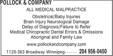 Pollock & Company (2049560450) - Display Ad - ALL MEDICAL MALPRACTICE Obstetrical/Baby Injuries Brain Injury Neurological Damage Delay of Diagnosis/Failure to Refer Medical Chiropractic Dental Errors & Omissions Aboriginal and Family Law www.pollockandcompany.com