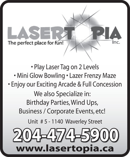 Lasertopia (204-474-5900) - Display Ad - 204-474-5900204-474-5900 www.lasertopia.cawwwlasertopiaca Play Laser Tag on 2 Levels Mini Glow Bowling   Lazer Frenzy Maze Enjoy our Exciting Arcade & Full Concession We also Specialize in: Birthday Parties, Wind Ups, Business / Corporate Events, etc! Unit  # 5 - 1140  Waverley Street