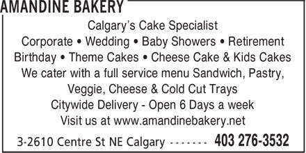 Amandine Bakery (403-276-3532) - Display Ad - Calgary's Cake Specialist Corporate • Wedding • Baby Showers • Retirement Birthday • Theme Cakes • Cheese Cake & Kids Cakes We cater with a full service menu Sandwich, Pastry, Veggie, Cheese & Cold Cut Trays Citywide Delivery - Open 6 Days a week Visit us at www.amandinebakery.net