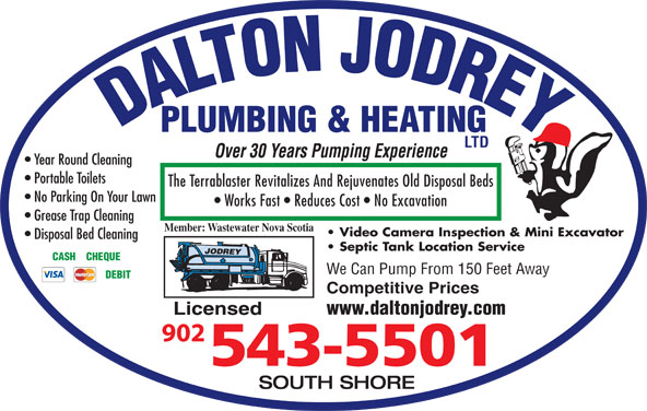 Dalton Jodrey Plumbing & Heating Ltd (902-543-5501) - Display Ad - Works Fast   Reduces Cost   No Excavation Grease Trap Cleaning Member: Wastewater Nova Scotia Video Camera Inspection & Mini Excavator Disposal Bed Cleaning Septic Tank Location Service CASH    CHEQUE We Can Pump From 150 Feet Away DEBIT Competitive Prices www.daltonjodrey.com Licensed SOUTH SHORE DALTON JODREYPLUMBING & HEATING LTD Over 30 Years Pumping Experience Year Round Cleaning Portable Toilets The Terrablaster Revitalizes And Rejuvenates Old Disposal Beds No Parking On Your Lawn