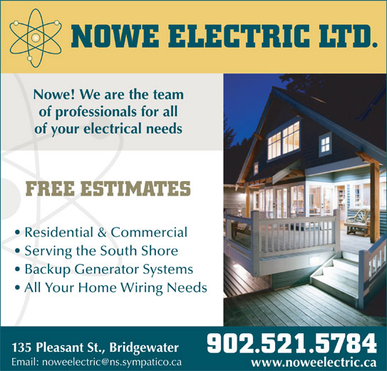 NOWE Electric Ltd (902-521-5784) - Display Ad - NOWE ELECTRIC LTD. Nowe! We are the team of professionals for all of your electrical needs FREE ESTIMATES Residential & Commercial Serving the South Shore Backup Generator Systems All Your Home Wiring Needs 135 Pleasant St., Bridgewater 902.521.5784 www.noweelectric.ca