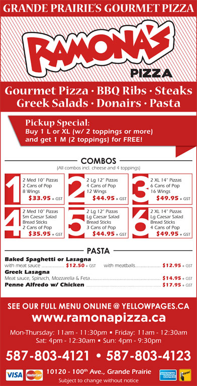 Ramona Pizza & Family Restaurant (7805321534) - Display Ad - Buy 1 L or XL (w/ 2 toppings or more) and get 1 M (2 toppings) for FREE! (All combos incl. cheese and 4 toppings) 2 Med 10  Pizzas 2 Lg 12  Pizzas 2 XL 14  Pizzas 2 Cans of Pop 4 Cans of Pop 6 Cans of Pop 8 Wings + GST Baked Spaghetti or Lasagna with meat sauce................ $12.50 + GST with meatballs.................. $12.95 Greek Lasagna Meat sauce, Spinach, Mozzarella & Feta.................................................. $14.95 + GST Penne Alfredo w/ Chicken .................................................................. $17.95 + GST Mon-Thursday: 11am - 11:30pm   Friday: 11am - 12:30am Sat: 4pm - 12:30am   Sun: 4pm - 9:30pm th 10120 - 100 Ave., Grande Prairie Subject to change without notice + GST 16 Wings $33.95 + GST $44.95 + GST $49.95 + GST 2 Med 10  Pizzas 2 Lg 12  Pizzas 12 Wings 2 XL 14  Pizzas Sm Caesar Salad Lg Caesar Salad Bread Sticks Bread Sticks 2 Cans of Pop 3 Cans of Pop 4 Cans of Pop $35.95 + GST $44.95 + GST $49.95