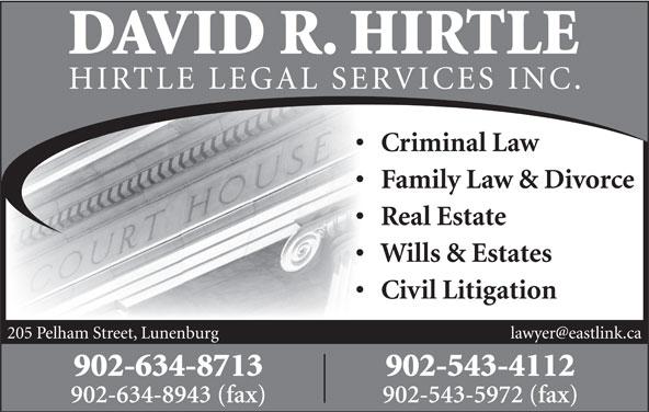 Hirtle David R Barrister Solicitor & Notary Public (902-634-8713) - Display Ad - DAVID R. HIRTLE HIRTLE LEGAL SE RVICES INC. Criminal Law Family Law & Divorce Real Estate Wills & Estates Civil Litigation 205 Pelham Street, Lunenburg 902-634-8713 902-543-4112 902-634-8943 (fax) 902-543-5972 (fax)