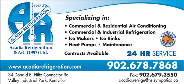 Acadia Refrigeration & Air Conditioning (1997) Ltd (902-678-7868) - Display Ad - OTIR NA Specializing in: Commercial & Residential Air Conditioning Commercial & Industrial Refrigeration ACADIA REFRIGE Ice Makers   Ice Rinks Heat Pumps   Maintenance cadia Refrigeration & A/C (1997) Ltd. Contracts Available 24 HR SERVICE www.acadiarefrigeration.com 902.678.7868 34 Donald E. Hiltz Connector Rd Fax: 902.679.3550 Valley Industrial Park, Kentville